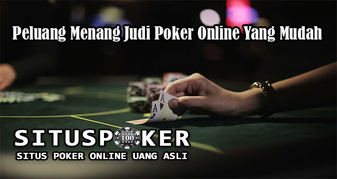 Peluang Menang Judi Poker Online Yang Mudah